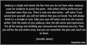 Jealousy is simply and clearly the fear that you do not have value ...