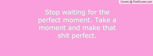 Stop waiting for the perfect moment. Take a moment and make that shit ...