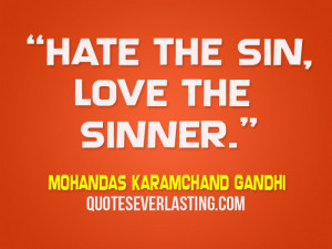 """Hate the sin, love the sinner."""" - Mohandas Karamchand Gandhi"""