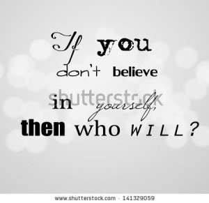 If You Don't Believe In Yourself Then Who Will - Belief Quote