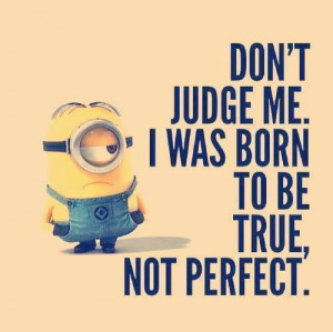"... Dont judge me. I was born to be true not perfect."" : Minion Quotes"