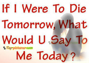 """... Were To Die Tomorrow, What Would U Say To Me Today """" ~ Sad Quote"""