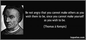 Be not angry that you cannot make others as you wish them to be, since ...