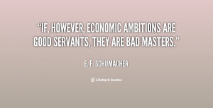 ... , economic ambitions are good servants, they are bad masters