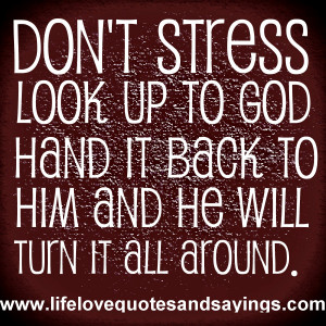 Don't stress ~ Look up to God ~ Hand it back to Him and he will turn ...