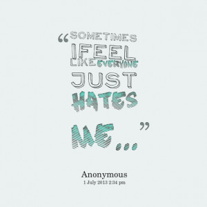Quotes Picture: sometimes i feel like everyone just hates me