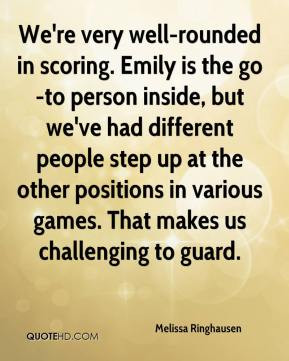 We're very well-rounded in scoring. Emily is the go-to person inside ...