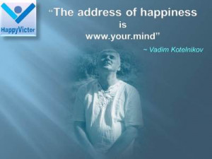 ... of Happiness is www.your.mind - Vadim Kotelnikov quotes, Happy Victor