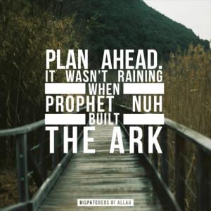 Plan ahead. It wasn't raining when Prophet Nuh built The Ark.