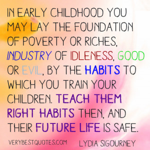 In early childhood you may lay the foundation of poverty or riches ...