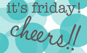 It's Friday! Cheers!! {This is Me}