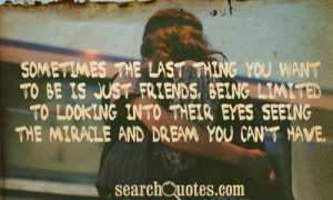 Sometimes the last thing you want to be is just friends, being limited ...