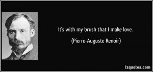 It's with my brush that I make love. - Pierre-Auguste Renoir