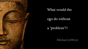 What Would The Ego Do Without A Problem