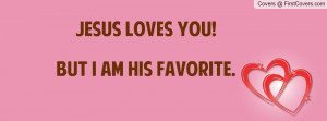 Jesus loves you!But I am his favorite Profile Facebook Covers