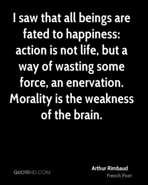 saw that all beings are fated to happiness: action is not life, but ...