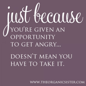Just because you're given an opportunity to get angry.