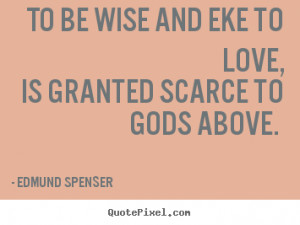 Edmund Spenser photo quotes - To be wise and eke to love, is granted ...