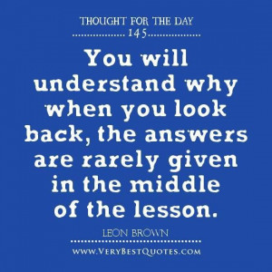 You will understand why when you look back the answers are rarely ...