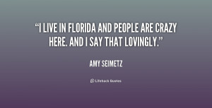 live in Florida and people are crazy here. And I say that lovingly ...