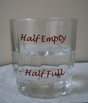 Choose to see the glass as half-full rather than half-empty~