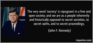 ... secret societies, to secret oaths, and to secret proceedings. - John F