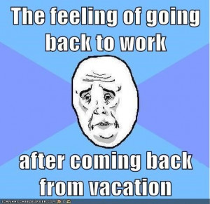 The feeling of going back to work after coming back from vacationFunny ...