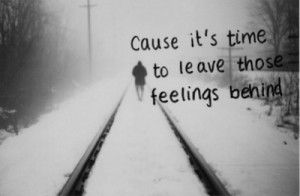 Cause it's time to leave those feeligns behind.