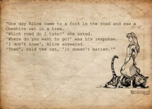 Alice: would you tell me, please, which way I ought to go from here.