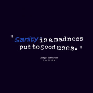 Madness Quotes Sanity is a madness put to