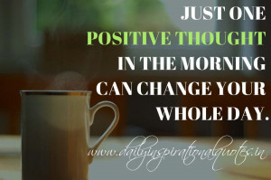 ... positive thought in the morning can change your whole day. ~ Anonymous