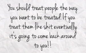 want to be treated if you treat them like shit eventually it s going ...