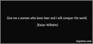 ... woman who loves beer and I will conquer the world. - Kaiser Wilhelm