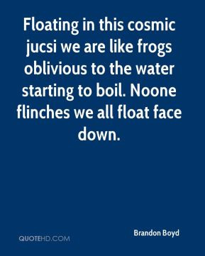 Floating in this cosmic jucsi we are like frogs oblivious to the water ...