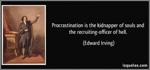 Procrastination is the kidnapper of souls and the recruiting-officer ...