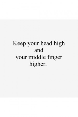 Keep your head high and your middle finger higher.