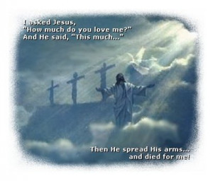 asked Jesus, 'How much do you love me?' And He said, 'This much ...