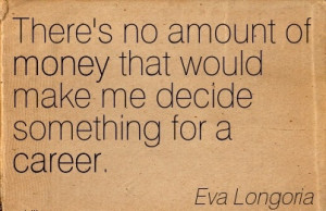 Famous Career Quotes By Eva Longoria~There's no Amount Of Money That