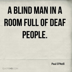 Paul O'Neill - a blind man in a room full of deaf people.