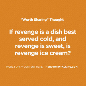 ... dish best served cold, and revenge is sweet, is revenge ice cream