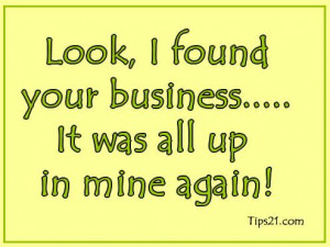 Look, I found your business…… It was all up in mine again!