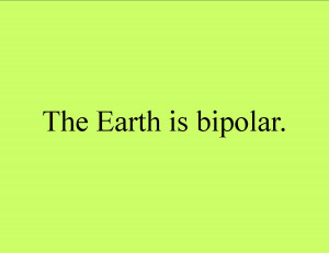 The Earth is bipolar.