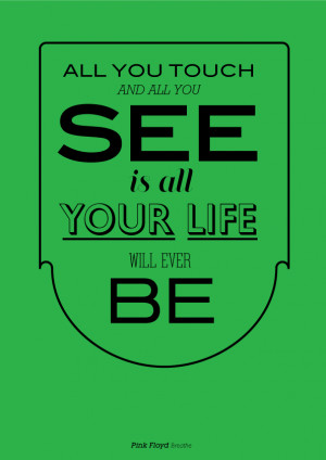 ... you touch and all you see is all your life will ever be. - Pink Floyd