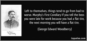 to go from bad to worse. Murphy's First Corollary If you tell the boss ...