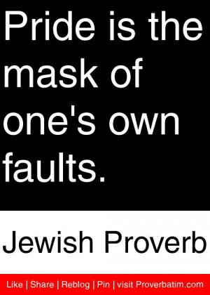 Pride is the mask of one's own faults. - Jewish Proverb #proverbs # ...