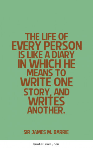 ... of every person is like a diary in.. Sir James M. Barrie life quote