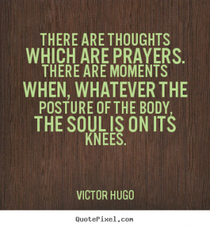 Victor Hugo Quotes - There are thoughts which are prayers. There are ...