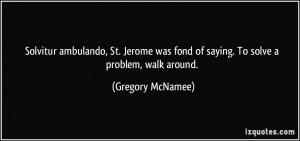 Solvitur ambulando, St. Jerome was fond of saying. To solve a problem ...