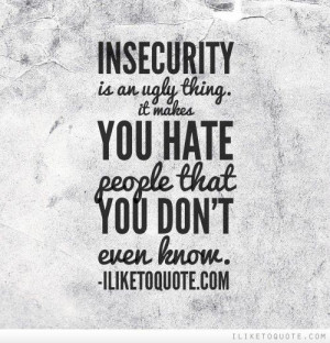 Insecurity is an ugly thing. It makes you hate people that you don't ...