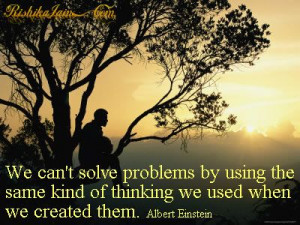 We can't solve problems by using the same kind of thinking we used ...